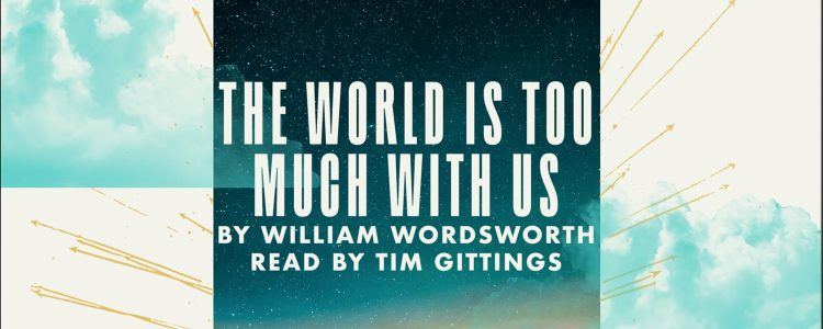 Words from the Woods: The World Is Too Much With Us